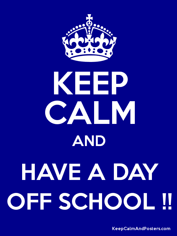 KEEP CALM AND HAVE A DAY OFF SCHOOL !! - Keep Calm and Posters ...