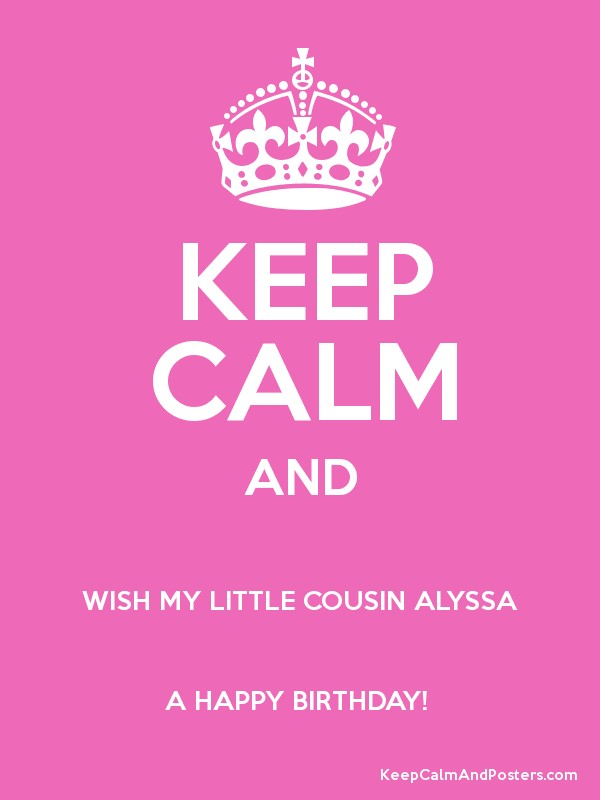 Keep Calm And Wish My Little Cousin Alyssa A Happy Birthday Happy Birthday Wishes To My Cousin