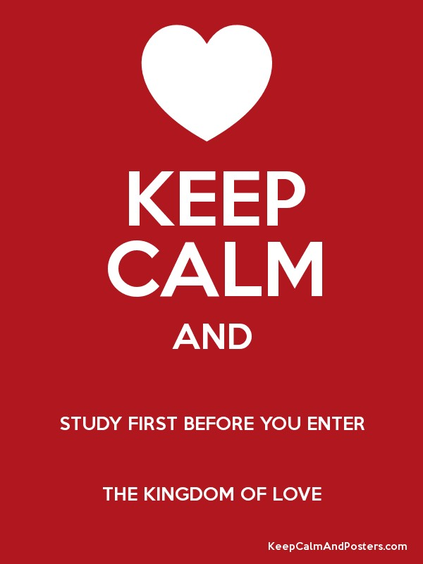 keep calm and study first before you enter the kingdom of love