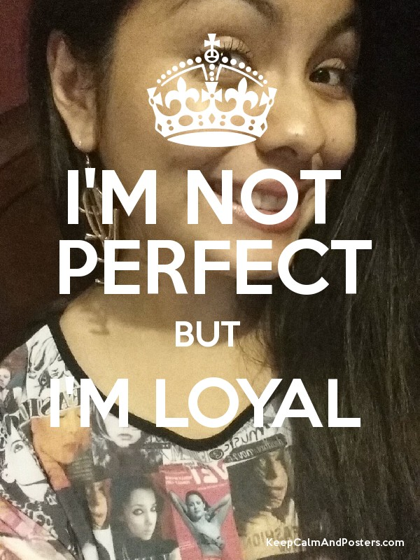 I'M NOT PERFECT BUT I'M LOYAL - Keep Calm and Posters ...