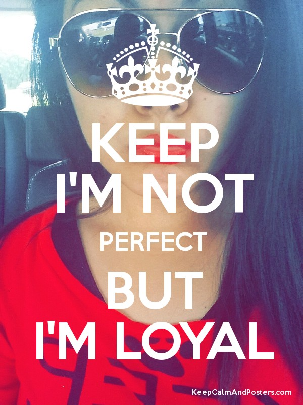KEEP I'M NOT PERFECT BUT I'M LOYAL - Keep Calm and Posters ...