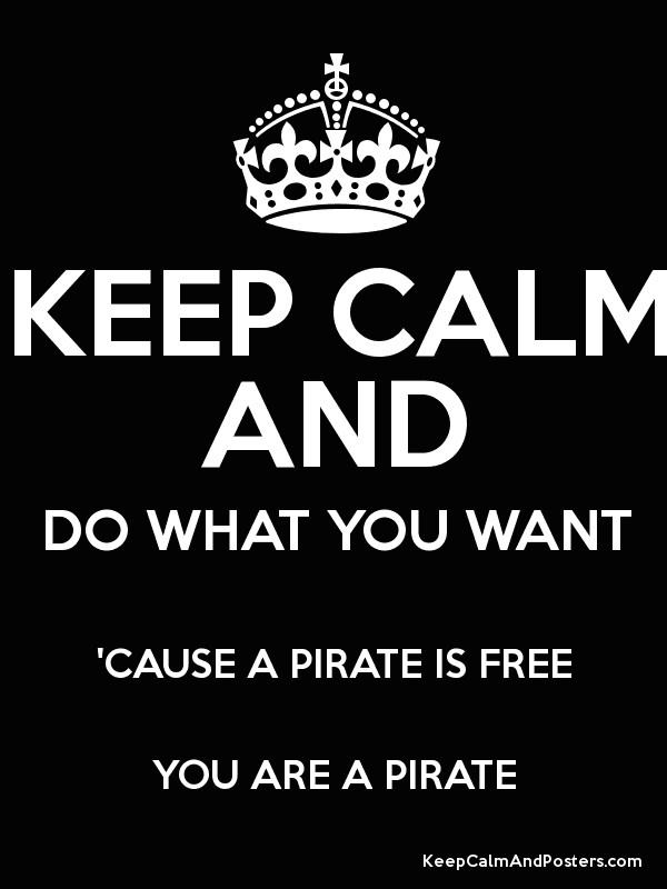 KEEP CALM AND DO WHAT YOU WANT CAUSE A PIRATE IS FREE ARE