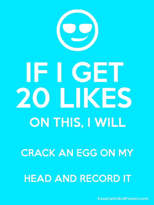 If i get 20 likes on this i will crack an egg on my head and record