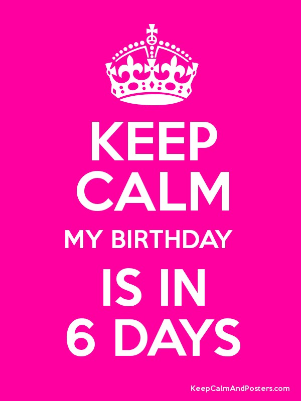 KEEP CALM MY BIRTHDAY  IS IN 6 DAYS Poster