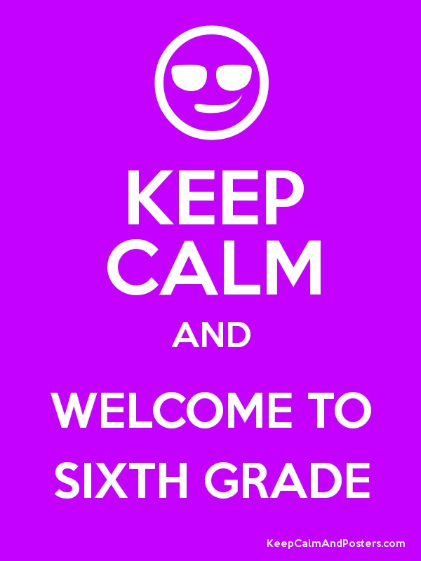 KEEP CALM AND WELCOME TO SIXTH GRADE - Keep Calm and Posters ...
