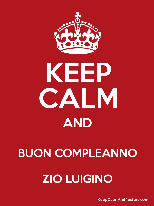 KEEP CALM AND BUON COMPLEANNO ZIO LUIGINO   Keep Calm and Posters