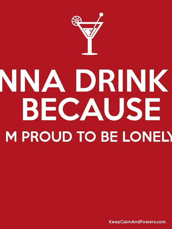 M GONNA DRINK HARD BECAUSE I M PROUD TO BE LONELY Poster
