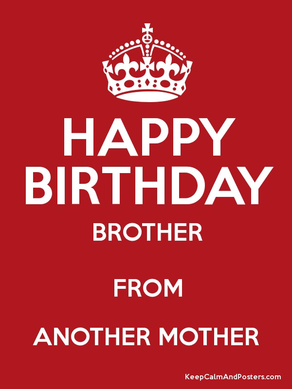 happy birthday brother from another mother HAPPY BIRTHDAY BROTHER FROM ANOTHER MOTHER   Keep Calm and Posters  happy birthday brother from another mother