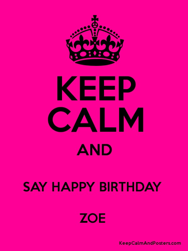 Keep Calm And Say Happy Birthday Zoe Keep Calm And Posters