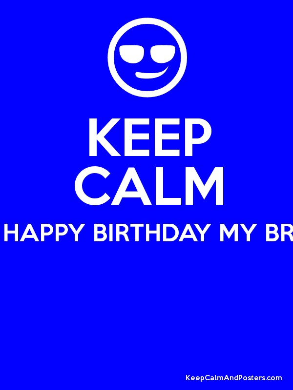 Keep Calm Because It S Your Birthday Happy Birthday My Brother In