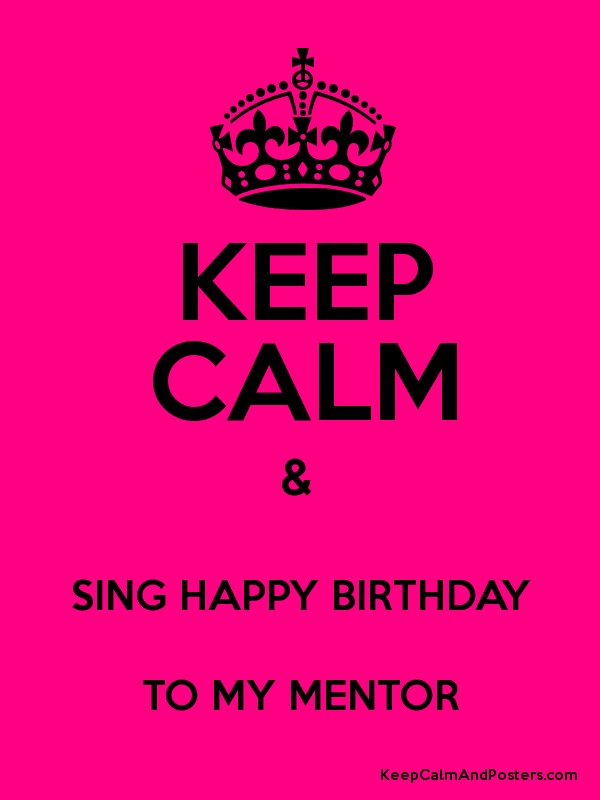 Keep Calm Sing Happy Birthday To My Mentor Keep Calm And Posters