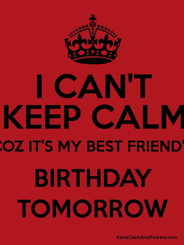 I cant keep calm coz its my best friends birthday tomorrow keep i cant keep calm coz its my best friends birthday tomorrow poster thecheapjerseys Images