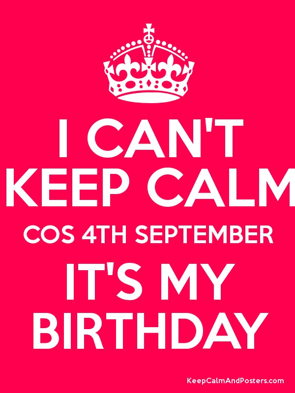 I CANu0027T KEEP CALM COS 4TH SEPTEMBER ITu0027S MY BIRTHDAY Poster