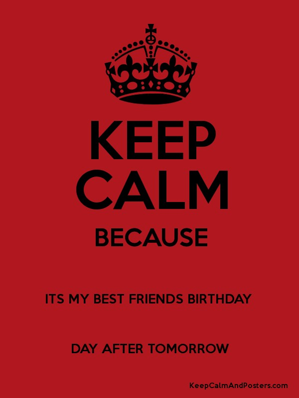 Keep calm because its my best friends birthday day after tomorrow keep calm because its my best friends birthday day after tomorrow poster thecheapjerseys Images