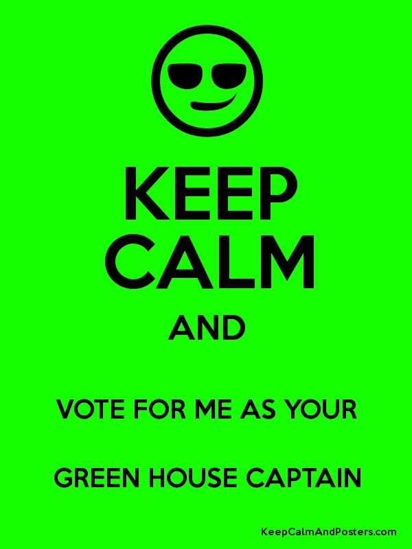 KEEP CALM AND VOTE FOR ME AS YOUR GREEN HOUSE CAPTAIN ...