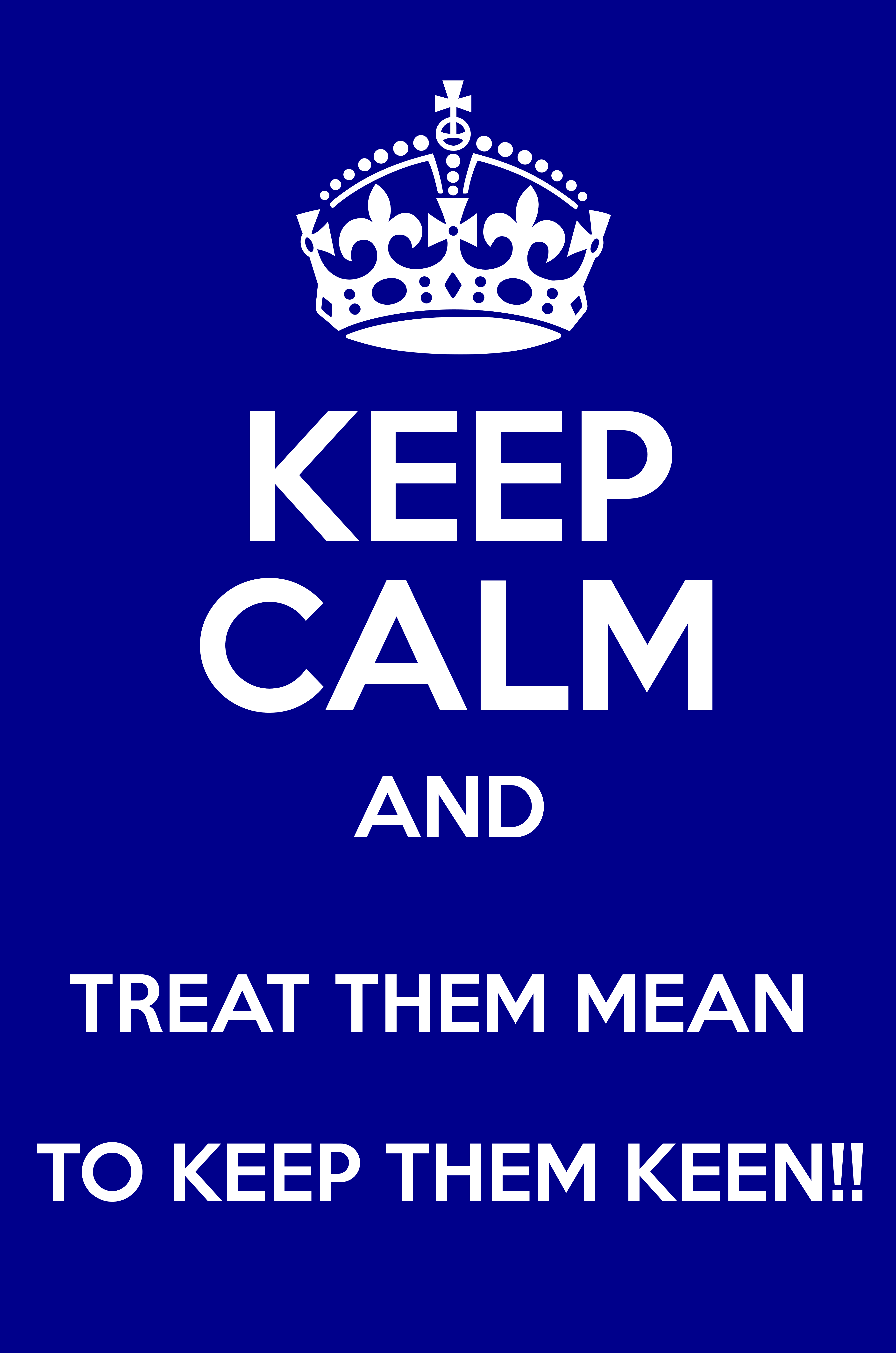 Treat them mean to keep them keen