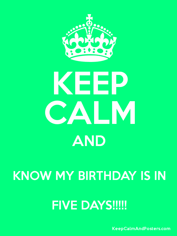 KEEP CALM AND KNOW MY BIRTHDAY IS IN FIVE DAYS!!!!! Poster