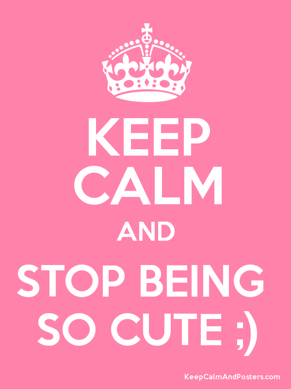 keep calm and stop being so cute keep calm and posters