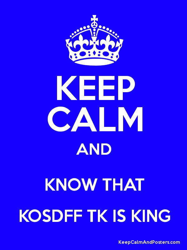 Keep Calm And Know That Kosdff Tk Is King Keep Calm And Posters
