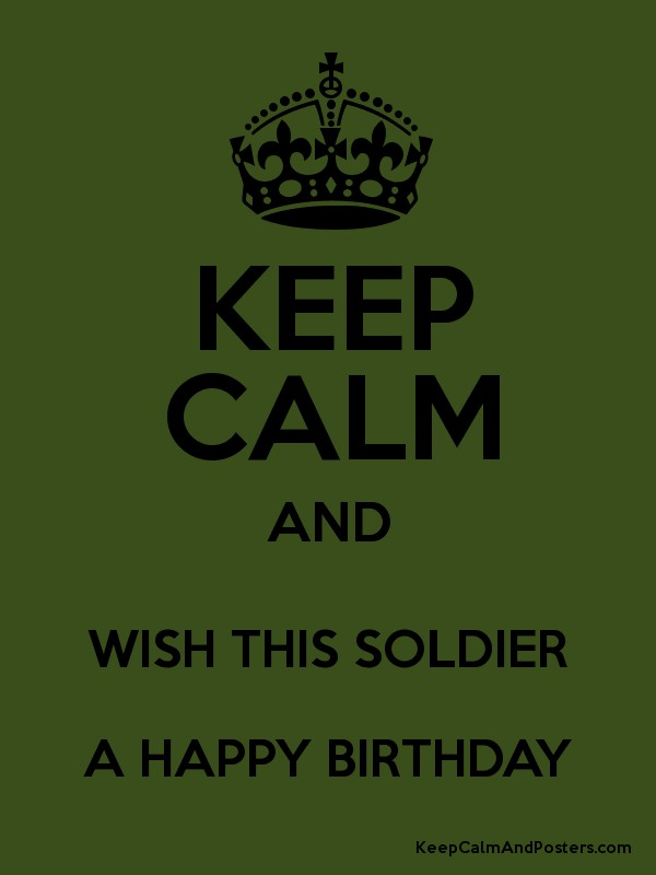 happy birthday soldier KEEP CALM AND WISH THIS SOLDIER A HAPPY BIRTHDAY   Keep Calm and  happy birthday soldier