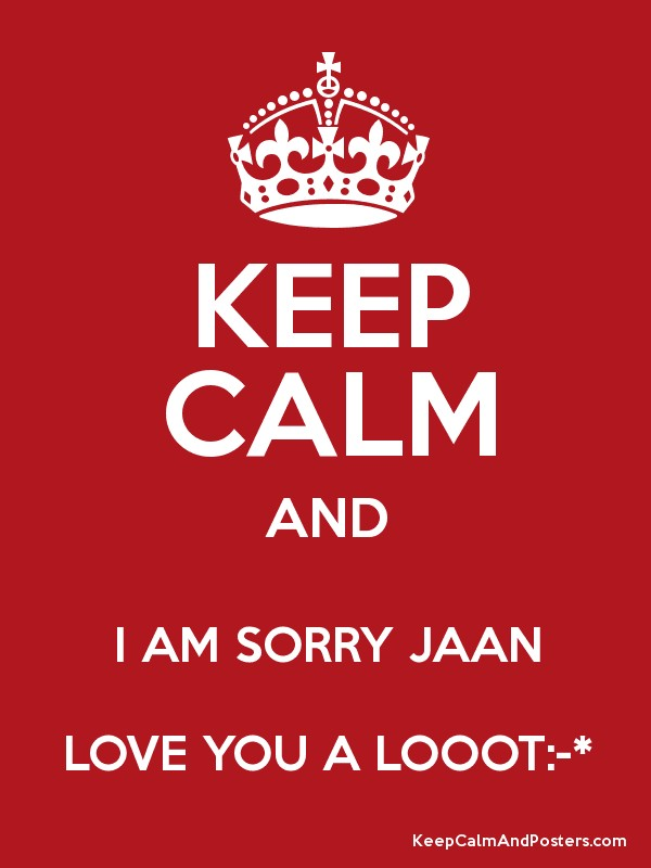 Sorry Jaan Love Wallpaper : KEEP cALM AND I AM SORRY JAAN LOVE YOU A LOOOT:-* - Keep calm and Posters Generator, Maker For ...