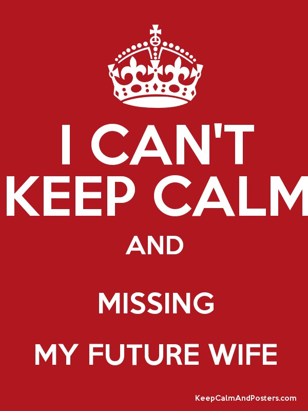 I CAN'T KEEP CALM AND MISSING MY FUTURE WIFE Keep Calm And Posters Best Missing My Wife