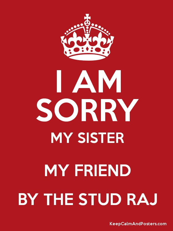 I AM SORRY MY SISTER MY FRIEND BY THE STUD RAJ - Keep Calm and