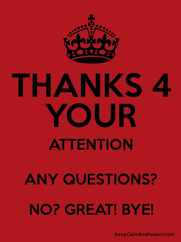 THANKS 4 YOUR ATTENTION ANY QUESTIONS? NO? GREAT! BYE! - Keep Calm ...