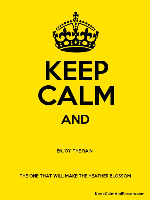 KEEP CALM AND ENJOY THE RAIN  THE ONE THAT WILL MAKE THE HEATHER BLOSSOM Poster