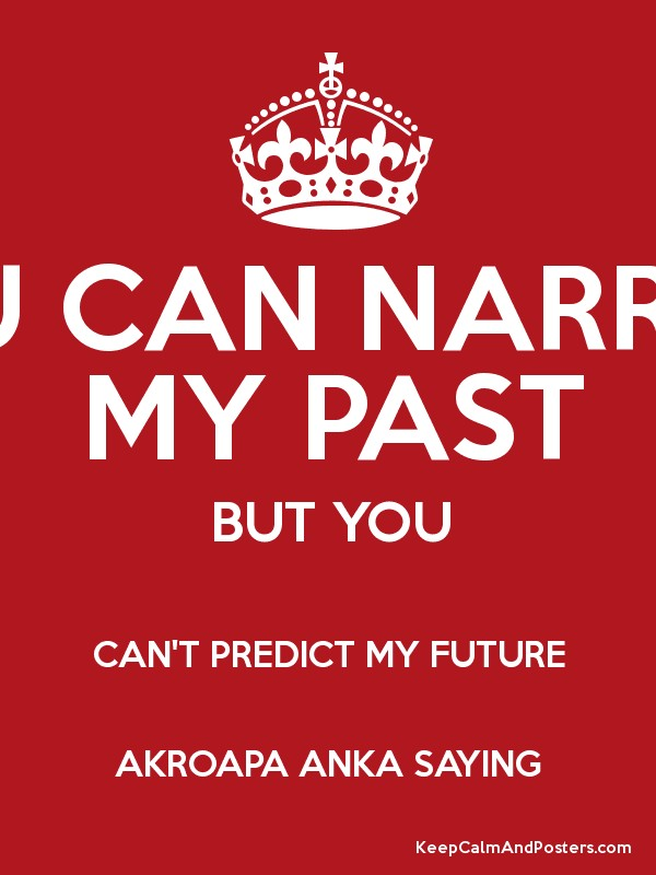 YOU CAN NARRATE MY PAST BUT YOU CAN'T PREDICT MY FUTURE AKROAPA ANKA