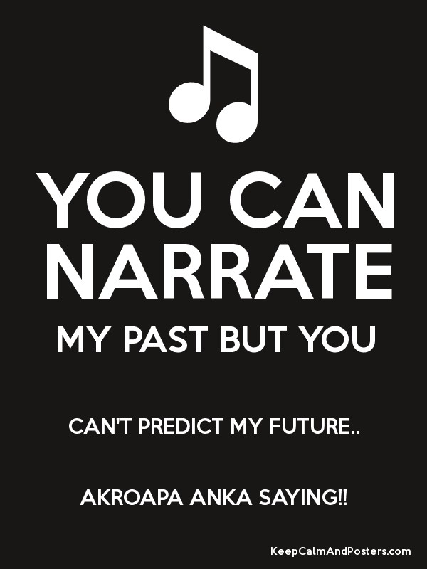 YOU CAN NARRATE MY PAST BUT YOU CAN'T PREDICT MY FUTURE   AKROAPA