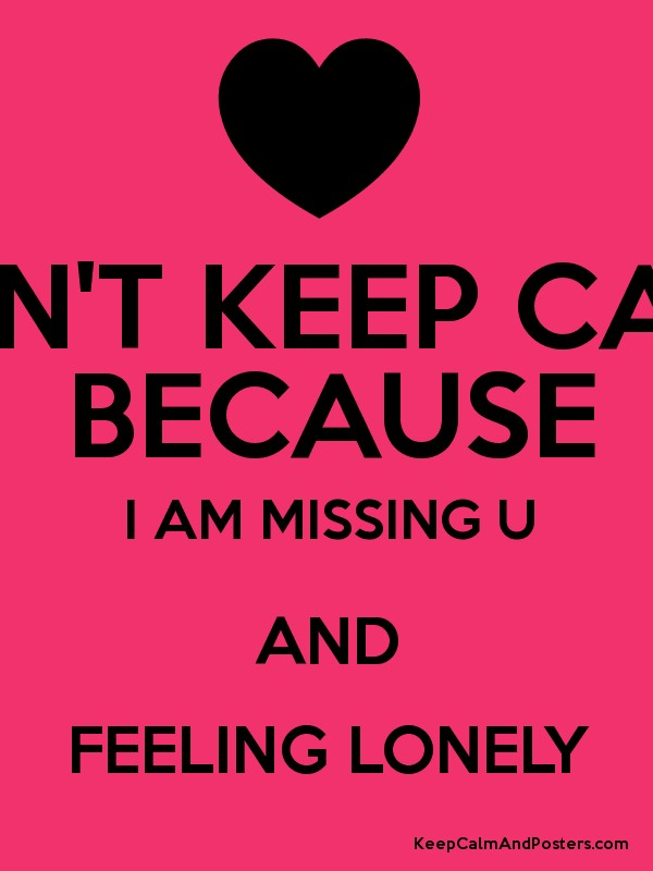 CANT KEEP CALM BECAUSE I AM MISSING U AND FEELING LONELY Keep – Missing Poster Generator