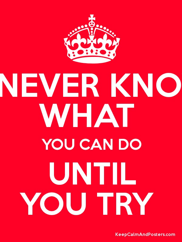 you never know what u achieve until you try You never know what you can do until you try - source unknown quotes on quotations book.