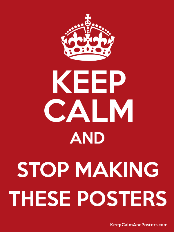 62824 keep calm and stop making these posters keep calm and posters