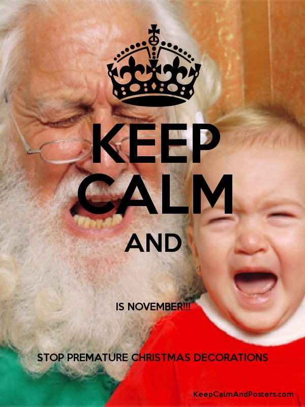 KEEP CALM AND IS NOVEMBER!!! STOP PREMATURE CHRISTMAS DECORATIONS ...