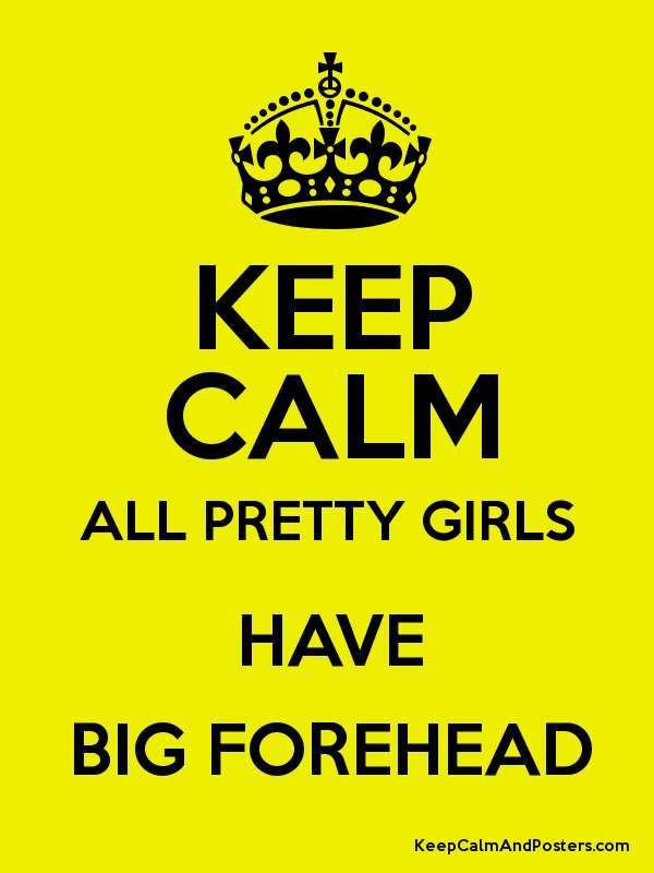Keep Calm All Pretty Girls Have Big Forehead Keep Calm And Posters