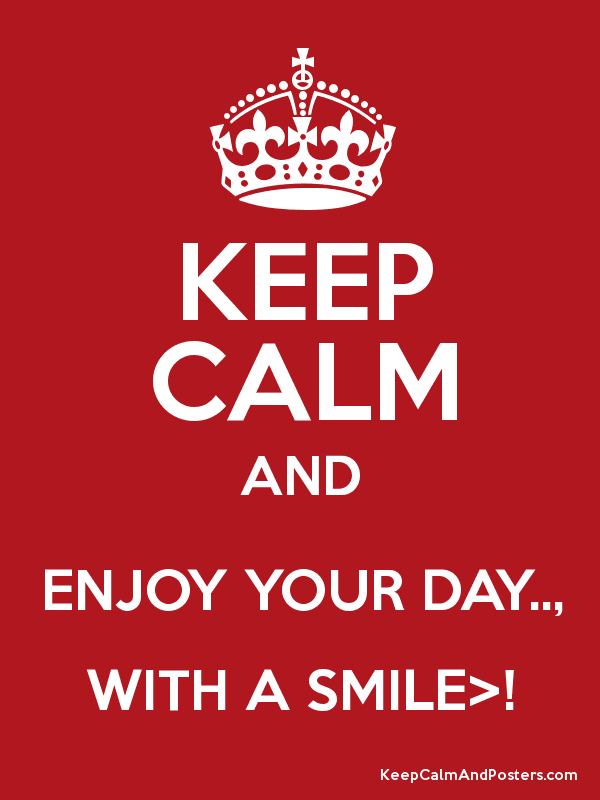 KEEP CALM AND ENJOY YOUR DAY.., WITH A SMILE>!
