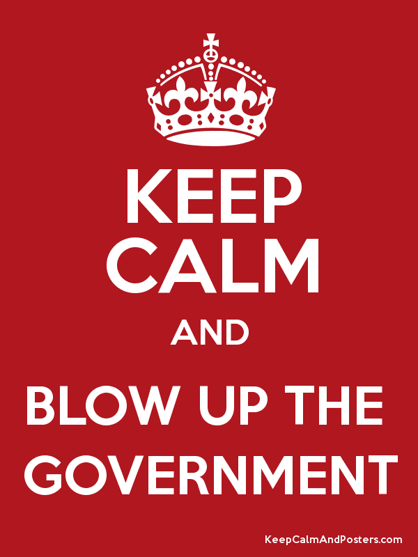 KEEP CALM AND BLOW UP THE GOVERNMENT - Keep Calm and Posters