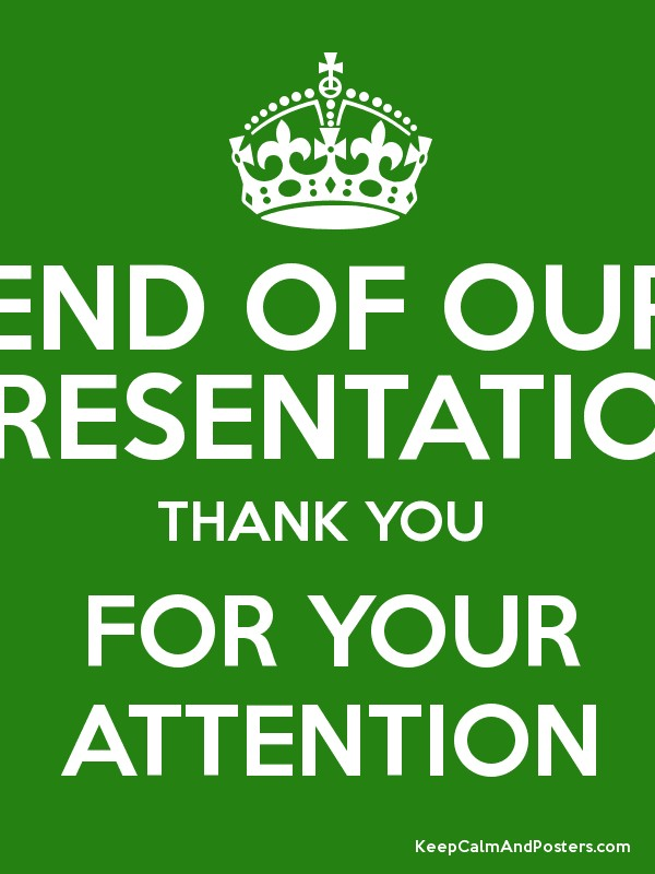 END OF OUR PRESENTATION THANK YOU FOR YOUR ATTENTION - Keep Calm and