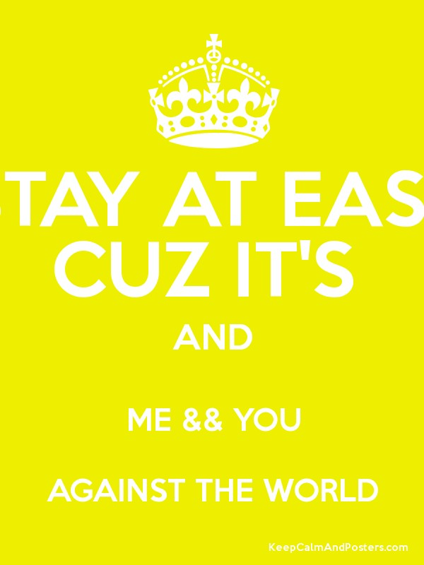 STAY AT EASE CUZ IT'S AND ME && YOU AGAINST THE WORLD - Keep Calm