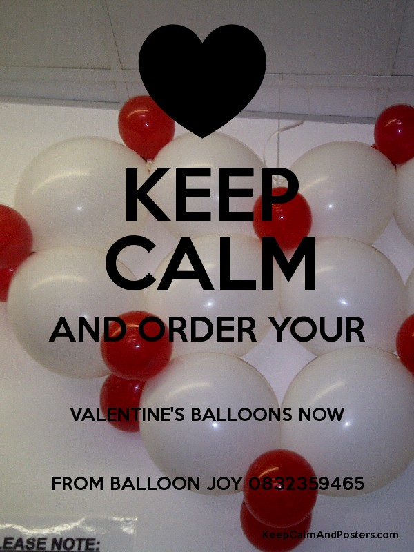 KEEP CALM AND ORDER YOUR VALENTINE'S BALLOONS NOW FROM