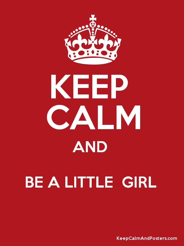 KEEP CALM AND BE A LITTLE GIRL - Keep Calm and Posters