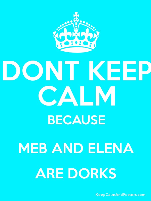 DONT KEEP CALM BECAUSE MEB AND ELENA ARE DORKS - Keep Calm