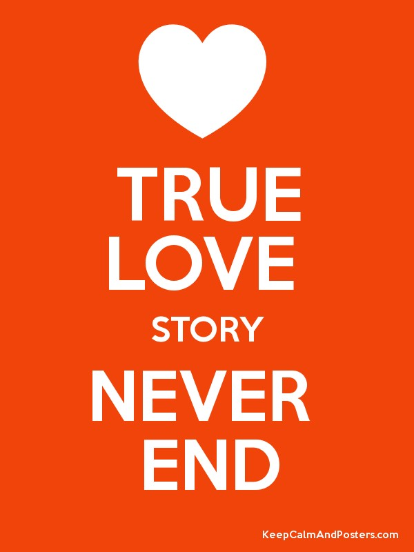 True Love Never End Wallpaper : TRUE LOVE STORY NEVER END - Keep calm and Posters Generator, Maker For Free - KeepcalmAndPosters.com