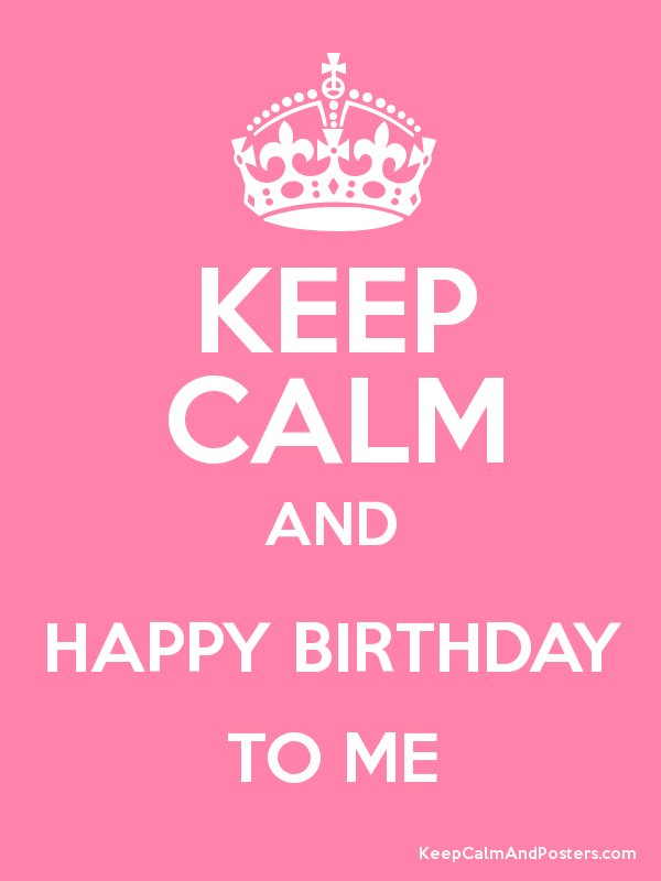 keep calm and happy birthday to me keep calm and posters generator
