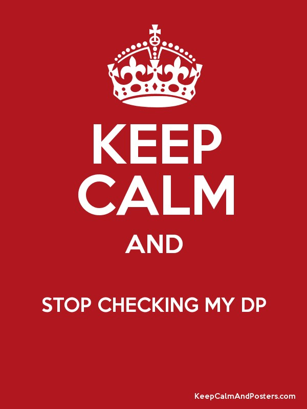 KEEP CALM AND STOP CHECKING MY DP - Keep Calm and Posters