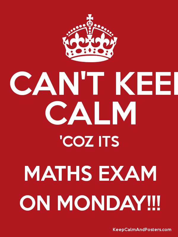 I CAN'T KEEP CALM 'COZ ITS MATHS EXAM ON MONDAY!!! - Keep