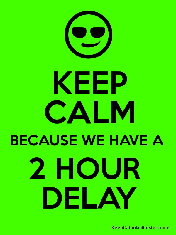 KEEP CALM BECAUSE WE HAVE A 2 HOUR DELAY Poster