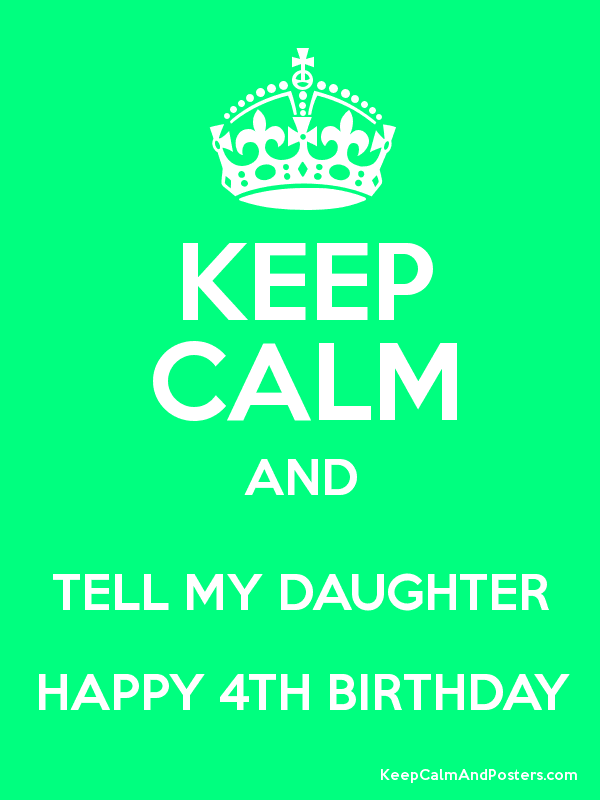 Keep Calm And Tell My Daughter Happy 4th Birthday Keep Calm And Posters Generator Maker For Free Keepcalmandposters Com