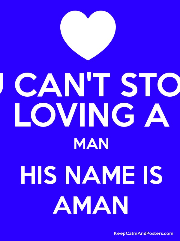 u can t stop loving a man his name is aman keep calm and posters